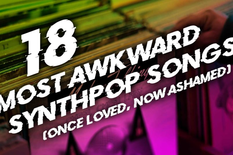18 most awkward Synthpop songs (once loved, now ashamed)