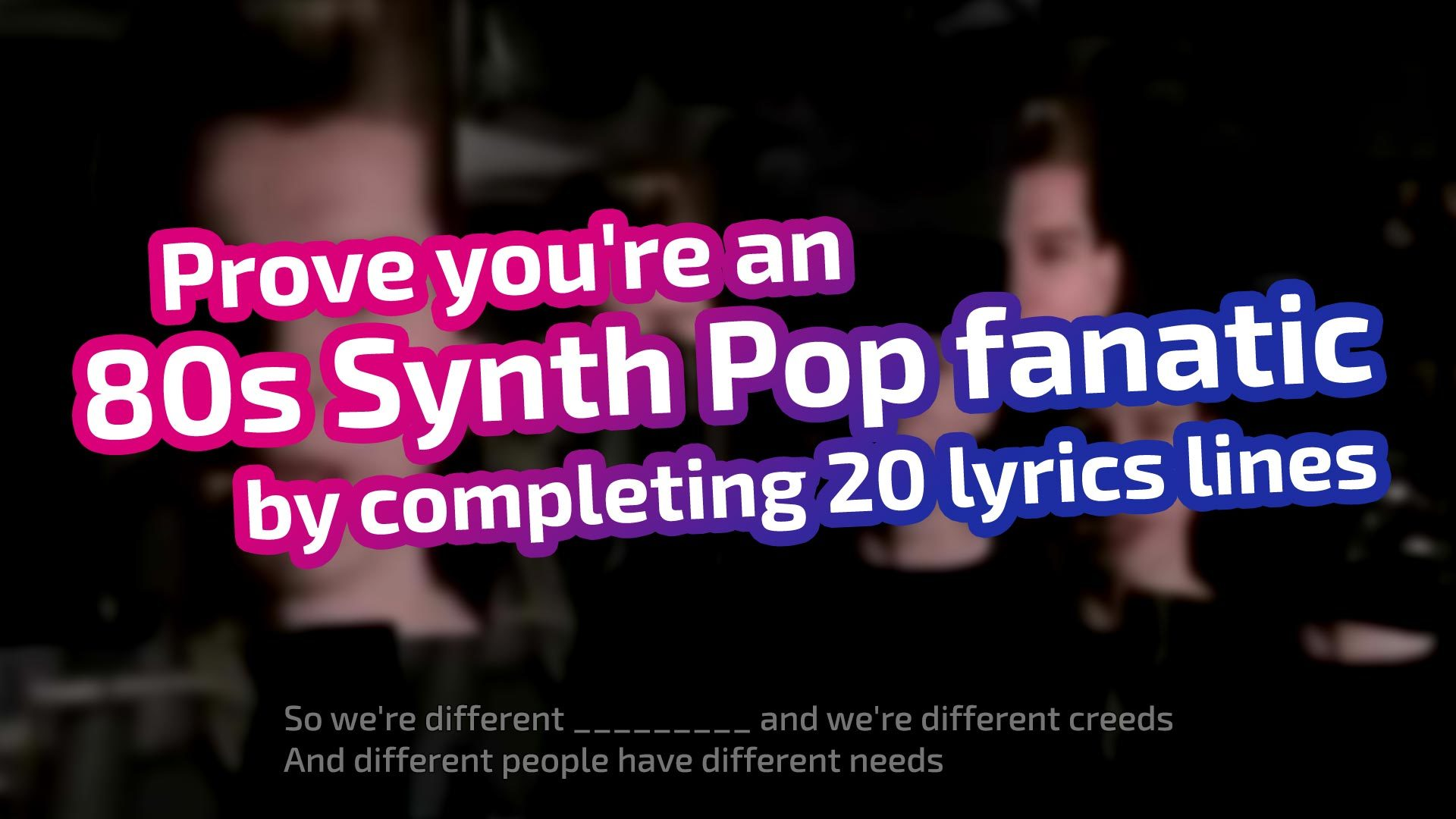 Prove you're an 80s Synth Pop fanatic by completing 20 lyrics lines