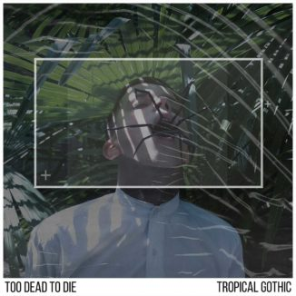 Too Dead To Die - Tropical Gothic